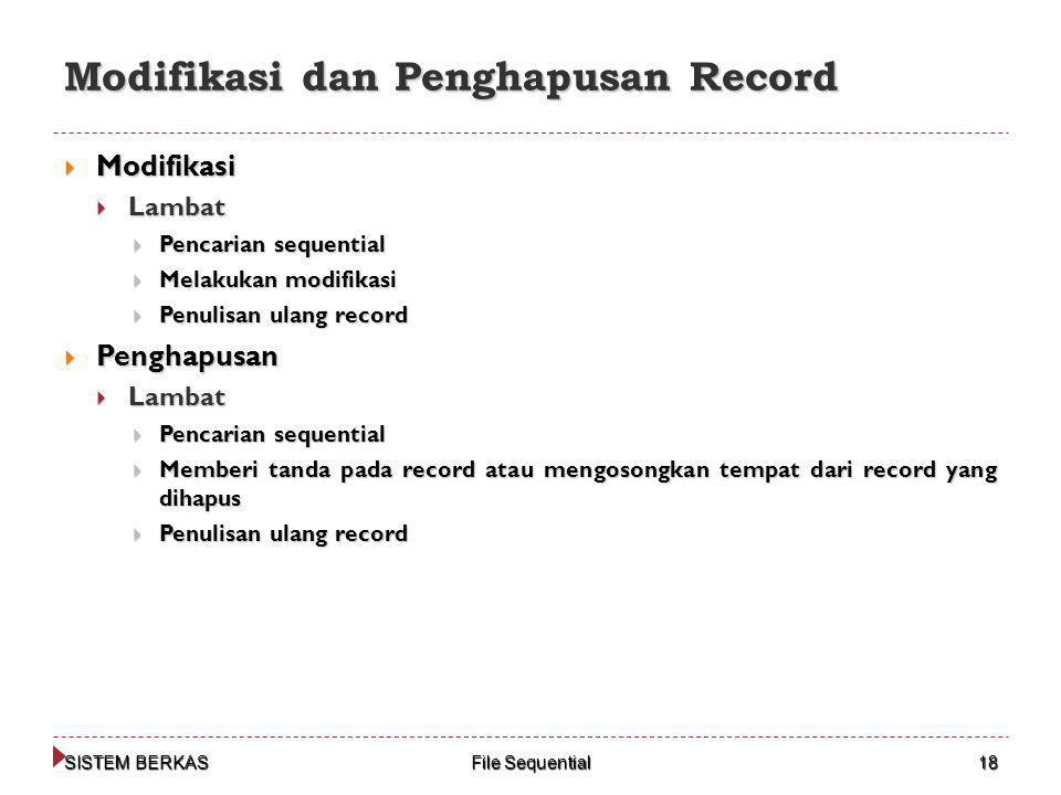 SISTEM BERKAS File Sequential 18 Modifikasi dan Penghapusan Record  Modifikasi  Lambat  Pencarian sequential  Melakukan modifikasi  Penulisan ulang record  Penghapusan  Lambat  Pencarian sequential  Memberi tanda pada record atau mengosongkan tempat dari record yang dihapus  Penulisan ulang record