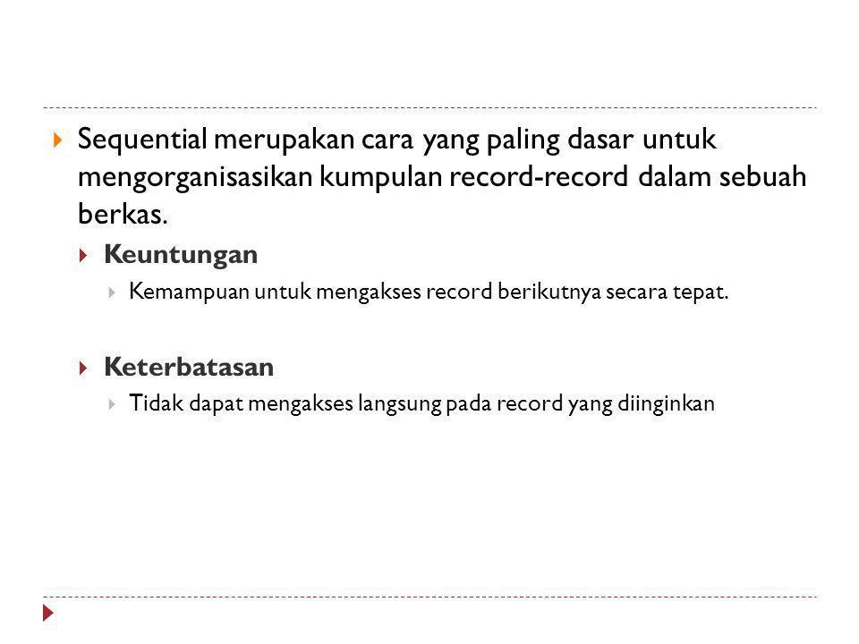  Sequential merupakan cara yang paling dasar untuk mengorganisasikan kumpulan record-record dalam sebuah berkas.  Keuntungan  Kemampuan untuk menga