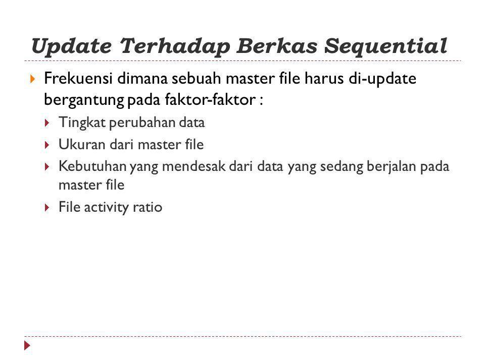 Update Terhadap Berkas Sequential  Frekuensi dimana sebuah master file harus di-update bergantung pada faktor-faktor :  Tingkat perubahan data  Ukuran dari master file  Kebutuhan yang mendesak dari data yang sedang berjalan pada master file  File activity ratio