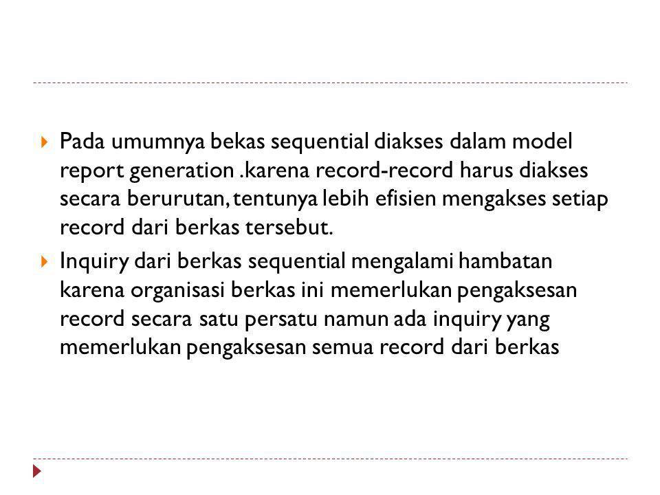  Pada umumnya bekas sequential diakses dalam model report generation.karena record-record harus diakses secara berurutan, tentunya lebih efisien mengakses setiap record dari berkas tersebut.