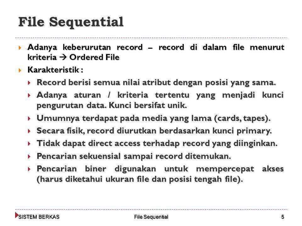 SISTEM BERKAS File Sequential 5  Adanya keberurutan record – record di dalam file menurut kriteria  Ordered File  Karakteristik :  Record berisi semua nilai atribut dengan posisi yang sama.