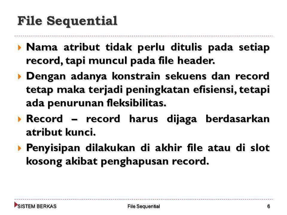 SISTEM BERKAS File Sequential 6  Nama atribut tidak perlu ditulis pada setiap record, tapi muncul pada file header.  Dengan adanya konstrain sekuens