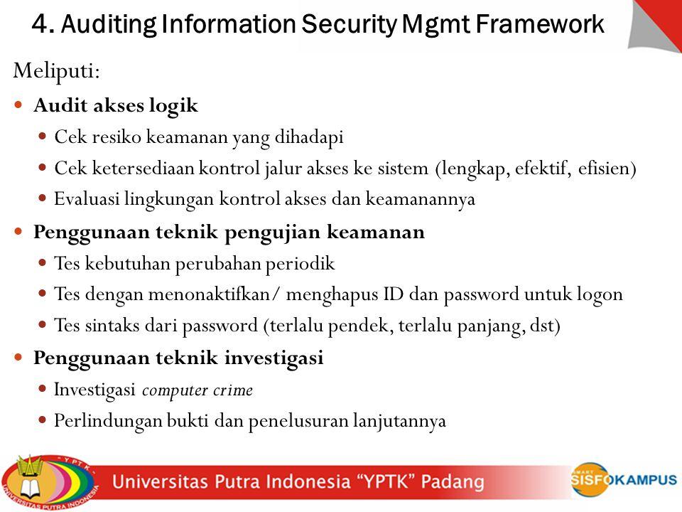 4. Auditing Information Security Mgmt Framework Meliputi: Audit akses logik Cek resiko keamanan yang dihadapi Cek ketersediaan kontrol jalur akses ke
