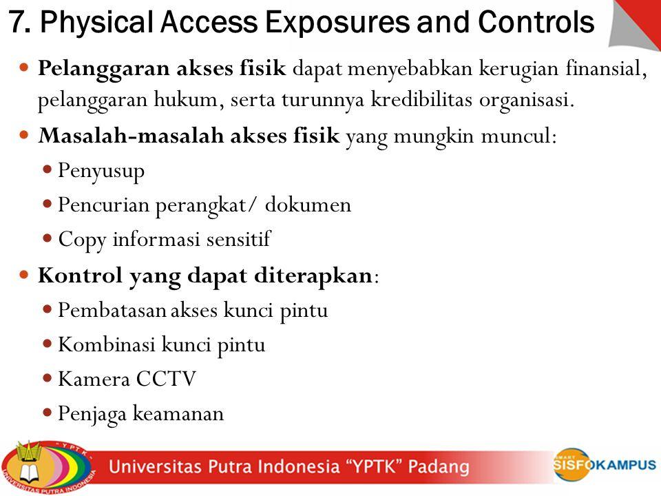 7. Physical Access Exposures and Controls Pelanggaran akses fisik dapat menyebabkan kerugian finansial, pelanggaran hukum, serta turunnya kredibilitas