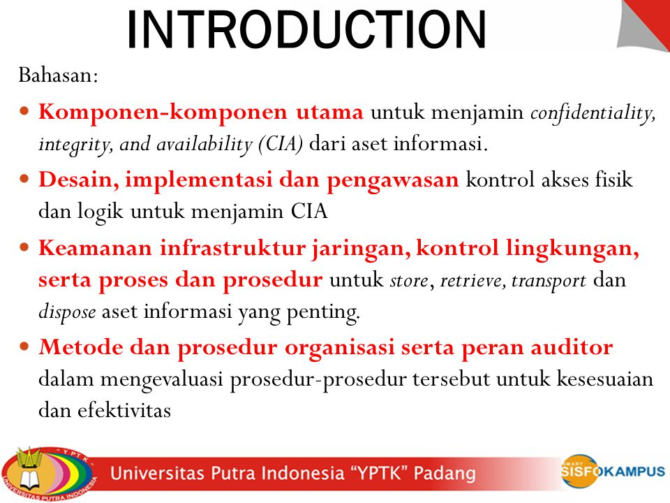 INTRODUCTION Bahasan: Komponen-komponen utama untuk menjamin confidentiality, integrity, and availability (CIA) dari aset informasi. Desain, implement
