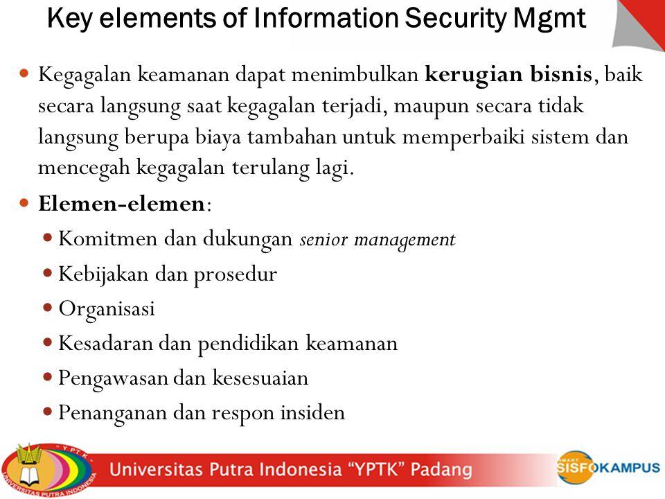 Key elements of Information Security Mgmt Kegagalan keamanan dapat menimbulkan kerugian bisnis, baik secara langsung saat kegagalan terjadi, maupun se