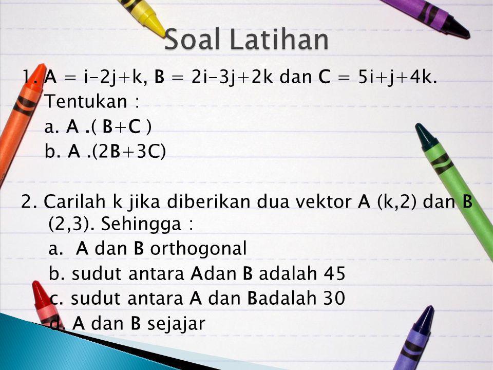 1. A = i-2j+k, B = 2i-3j+2k dan C = 5i+j+4k. Tentukan : a. A.( B+C ) b. A.(2B+3C) 2. Carilah k jika diberikan dua vektor A (k,2) dan B (2,3). Sehingga
