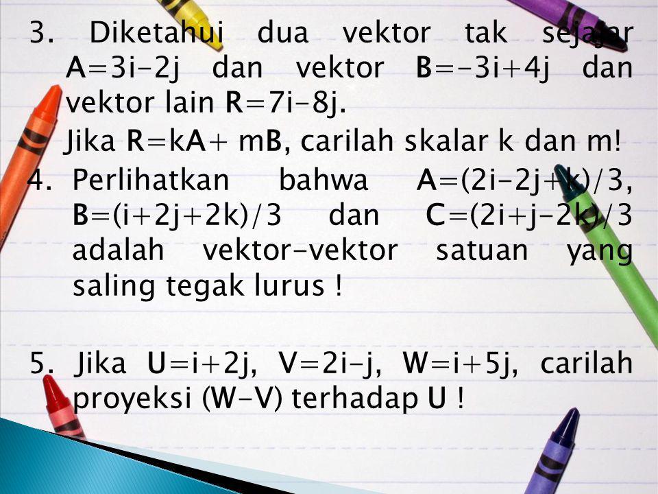 3. Diketahui dua vektor tak sejajar A=3i-2j dan vektor B=-3i+4j dan vektor lain R=7i-8j. Jika R=kA+ mB, carilah skalar k dan m! 4.Perlihatkan bahwa A=