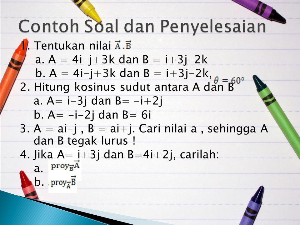 1. Tentukan nilai a. A = 4i-j+3k dan B = i+3j-2k b. A = 4i-j+3k dan B = i+3j-2k, 2. Hitung kosinus sudut antara A dan B a. A= i-3j dan B= -i+2j b. A=