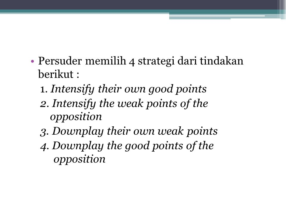 Persuder memilih 4 strategi dari tindakan berikut : 1. Intensify their own good points 2. Intensify the weak points of the opposition 3. Downplay thei
