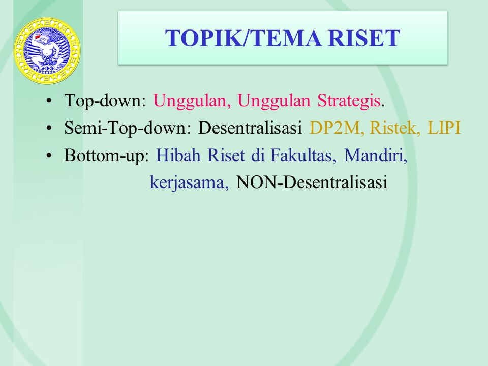 TOPIK/TEMA RISET Top-down: Unggulan, Unggulan Strategis. Semi-Top-down: Desentralisasi DP2M, Ristek, LIPI Bottom-up: Hibah Riset di Fakultas, Mandiri,