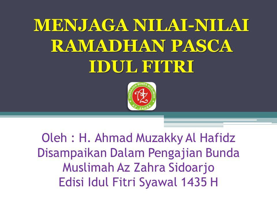 Oleh : H. Ahmad Muzakky Al Hafidz Disampaikan Dalam Pengajian Bunda Muslimah Az Zahra Sidoarjo Edisi Idul Fitri Syawal 1435 H MENJAGA NILAI-NILAI RAMA