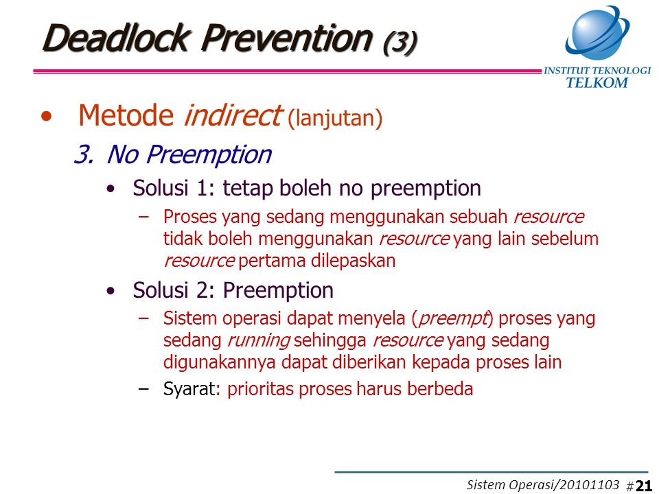 Deadlock Prevention (3) Metode indirect (lanjutan) 3.No Preemption Solusi 1: tetap boleh no preemption –Proses yang sedang menggunakan sebuah resource