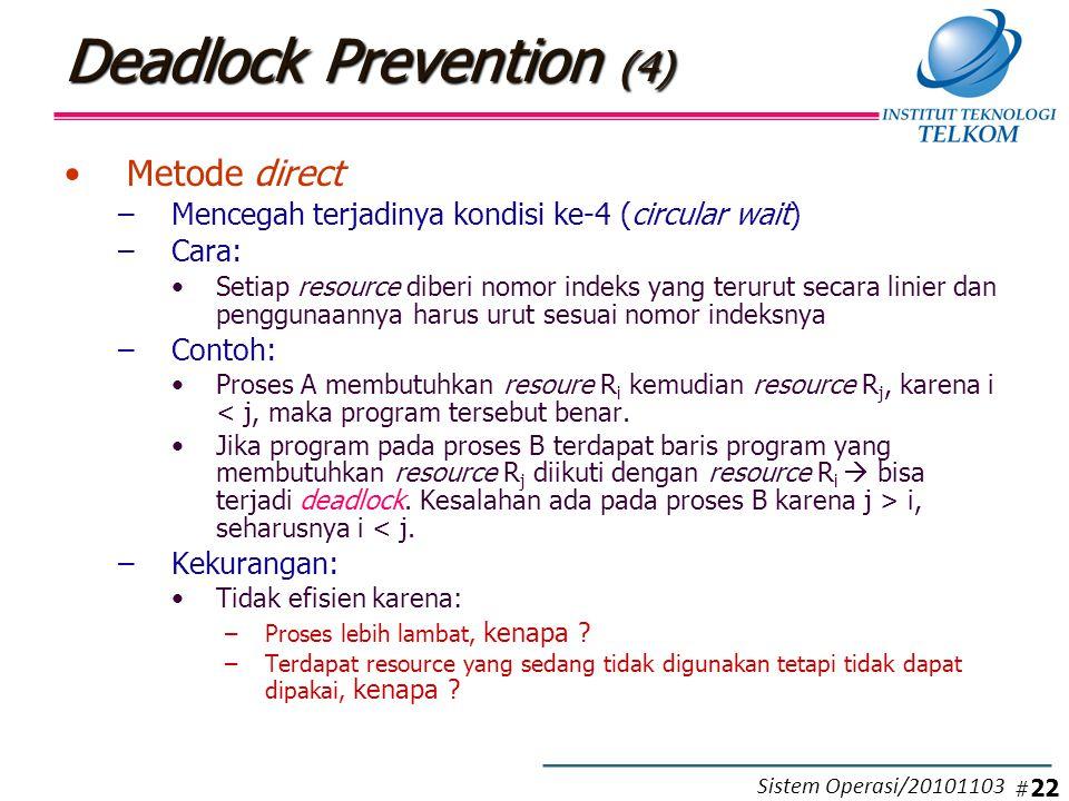Deadlock Prevention (4) Metode direct –Mencegah terjadinya kondisi ke-4 (circular wait) –Cara: Setiap resource diberi nomor indeks yang terurut secara linier dan penggunaannya harus urut sesuai nomor indeksnya –Contoh: Proses A membutuhkan resoure R i kemudian resource R j, karena i < j, maka program tersebut benar.