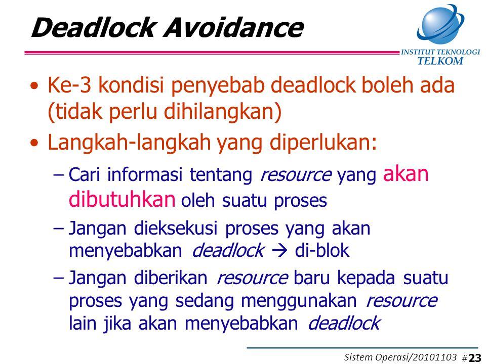 Deadlock Avoidance Ke-3 kondisi penyebab deadlock boleh ada (tidak perlu dihilangkan) Langkah-langkah yang diperlukan: –Cari informasi tentang resource yang akan dibutuhkan oleh suatu proses –Jangan dieksekusi proses yang akan menyebabkan deadlock  di-blok –Jangan diberikan resource baru kepada suatu proses yang sedang menggunakan resource lain jika akan menyebabkan deadlock # 23 Sistem Operasi/20101103