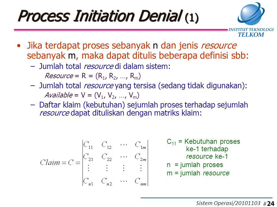 Process Initiation Denial (1) Jika terdapat proses sebanyak n dan jenis resource sebanyak m, maka dapat ditulis beberapa definisi sbb: –Jumlah total resource di dalam sistem: Resource = R = (R 1, R 2, …, R m ) –Jumlah total resource yang tersisa (sedang tidak digunakan): Available = V = (V 1, V 2, …, V m ) –Daftar klaim (kebutuhan) sejumlah proses terhadap sejumlah resource dapat dituliskan dengan matriks klaim: C 11 = Kebutuhan proses ke-1 terhadap resource ke-1 n = jumlah proses m = jumlah resource # 24 Sistem Operasi/20101103