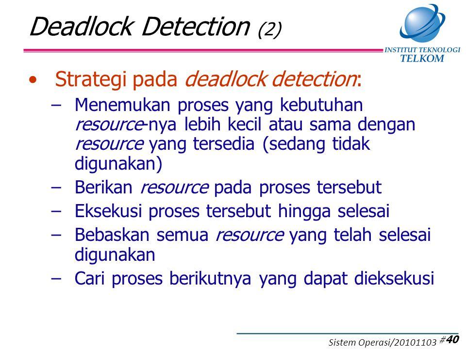 Deadlock Detection (2) Strategi pada deadlock detection: –Menemukan proses yang kebutuhan resource-nya lebih kecil atau sama dengan resource yang tersedia (sedang tidak digunakan) –Berikan resource pada proses tersebut –Eksekusi proses tersebut hingga selesai –Bebaskan semua resource yang telah selesai digunakan –Cari proses berikutnya yang dapat dieksekusi # 40 Sistem Operasi/20101103