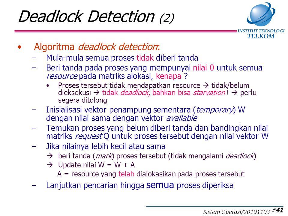 Deadlock Detection (2) Algoritma deadlock detection: –Mula-mula semua proses tidak diberi tanda –Beri tanda pada proses yang mempunyai nilai 0 untuk semua resource pada matriks alokasi, kenapa .