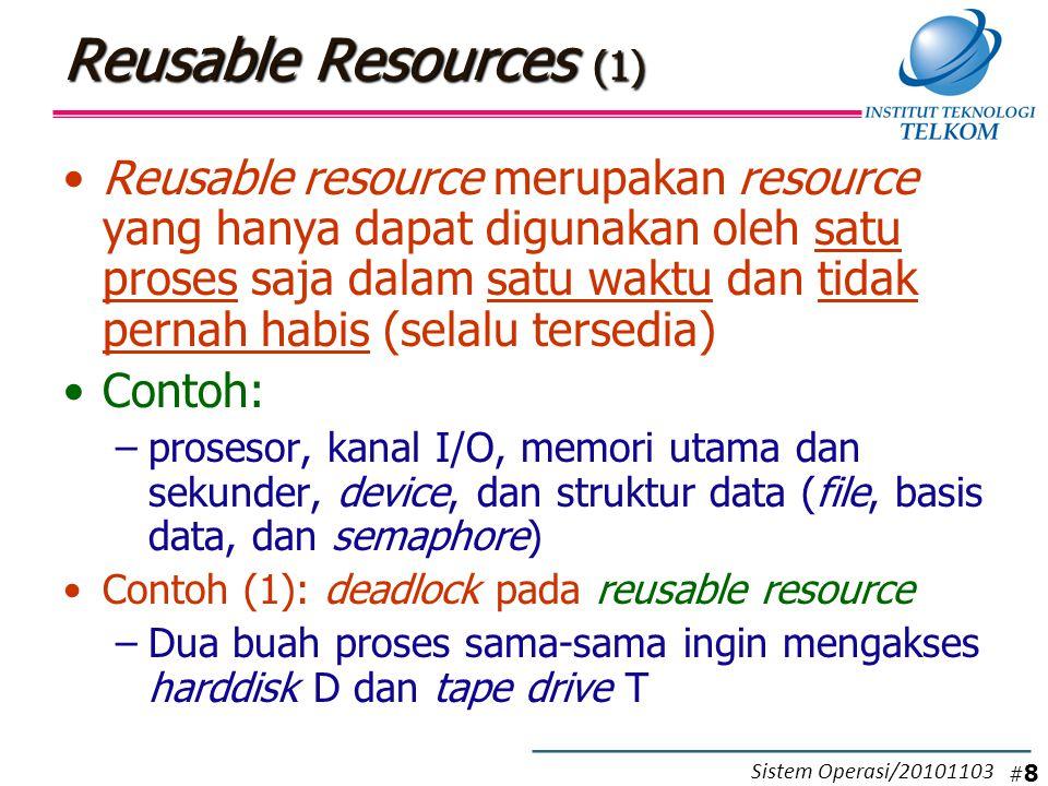 Reusable Resources (1) Reusable resource merupakan resource yang hanya dapat digunakan oleh satu proses saja dalam satu waktu dan tidak pernah habis (selalu tersedia) Contoh: –prosesor, kanal I/O, memori utama dan sekunder, device, dan struktur data (file, basis data, dan semaphore) Contoh (1): deadlock pada reusable resource –Dua buah proses sama-sama ingin mengakses harddisk D dan tape drive T #8#8 Sistem Operasi/20101103
