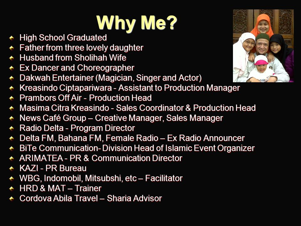 Why Me? High School Graduated Father from three lovely daughter Husband from Sholihah Wife Ex Dancer and Choreographer Dakwah Entertainer (Magician, S