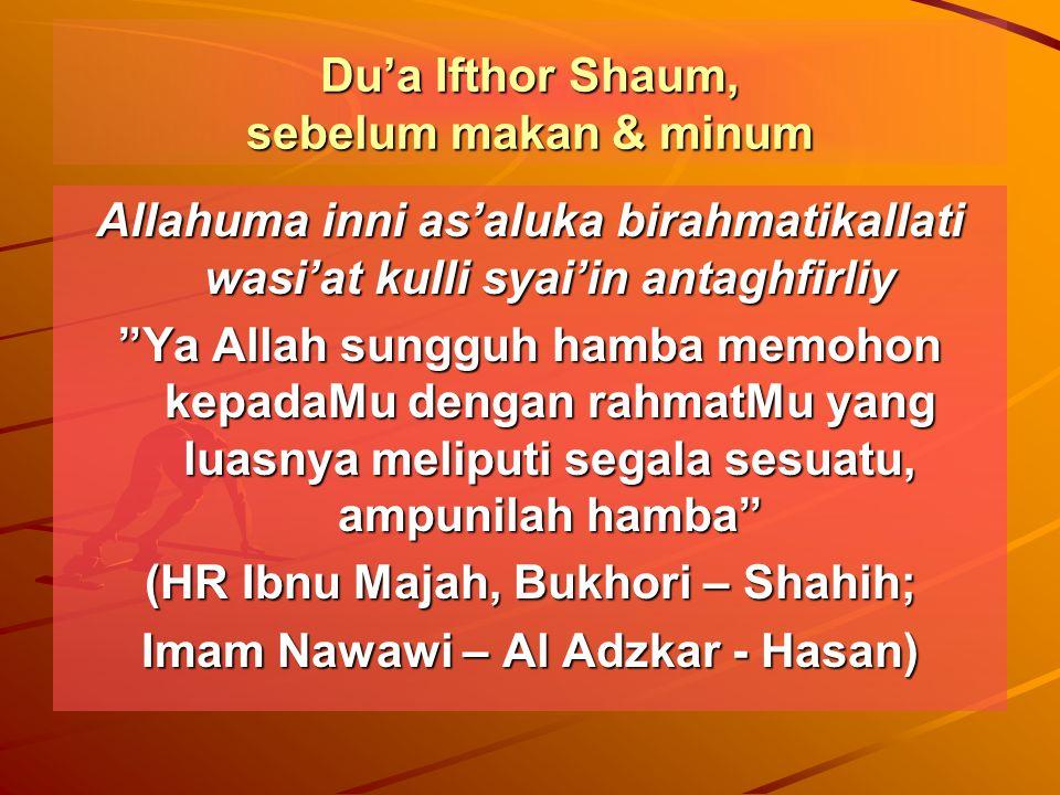 Du'a Ifthor Shaum, sebelum makan & minum Allahuma inni as'aluka birahmatikallati wasi'at kulli syai'in antaghfirliy Ya Allah sungguh hamba memohon kepadaMu dengan rahmatMu yang luasnya meliputi segala sesuatu, ampunilah hamba (HR Ibnu Majah, Bukhori – Shahih; Imam Nawawi – Al Adzkar - Hasan)