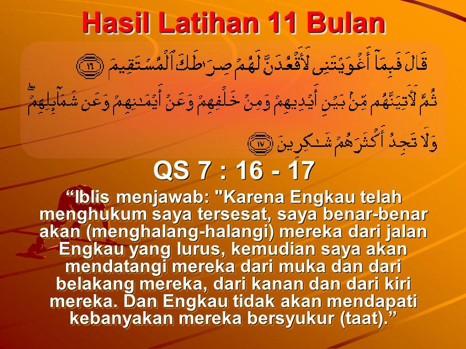 Hasil Latihan 11 Bulan QS 7 : 16 - 17 Iblis menjawab: Karena Engkau telah menghukum saya tersesat, saya benar-benar akan (menghalang-halangi) mereka dari jalan Engkau yang lurus, kemudian saya akan mendatangi mereka dari muka dan dari belakang mereka, dari kanan dan dari kiri mereka.
