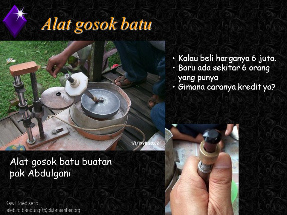 Kawi Boedisetio telebiro.bandung0@clubmember.org Alat gosok batu Alat gosok batu buatan pak Abdulgani Kalau beli harganya 6 juta.