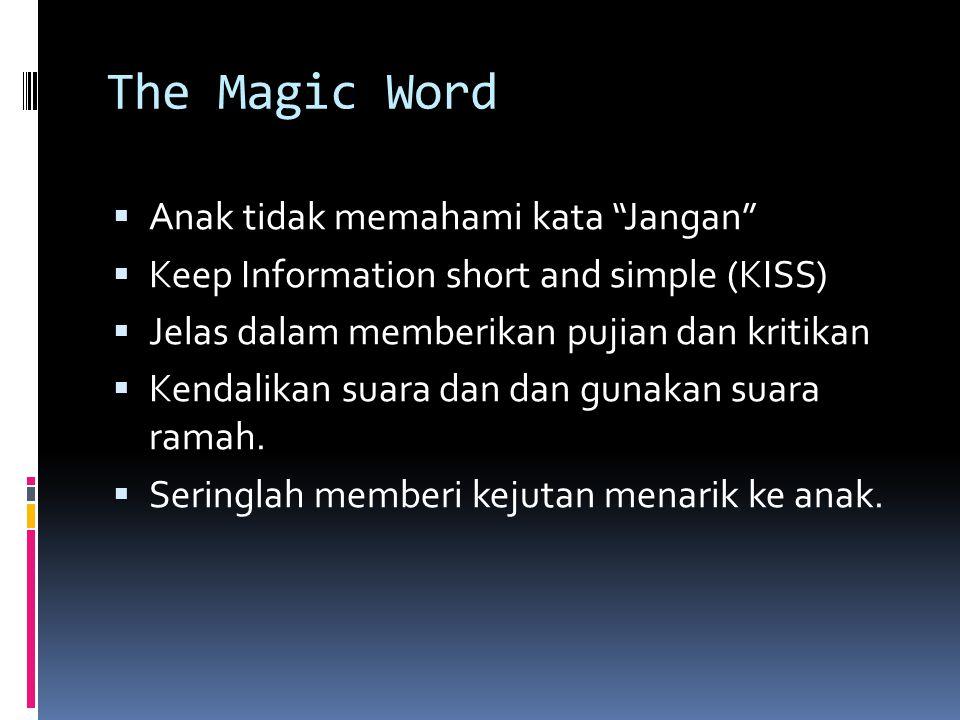 The Magic Word  Anak tidak memahami kata Jangan  Keep Information short and simple (KISS)  Jelas dalam memberikan pujian dan kritikan  Kendalikan suara dan dan gunakan suara ramah.