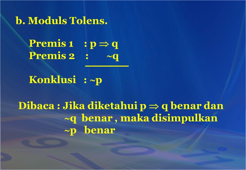 b. Moduls Tolens. Premis 1 : p  q Premis 2 :  q Konklusi :  p Dibaca : Jika diketahui p  q benar dan  q benar, maka disimpulkan  p benar