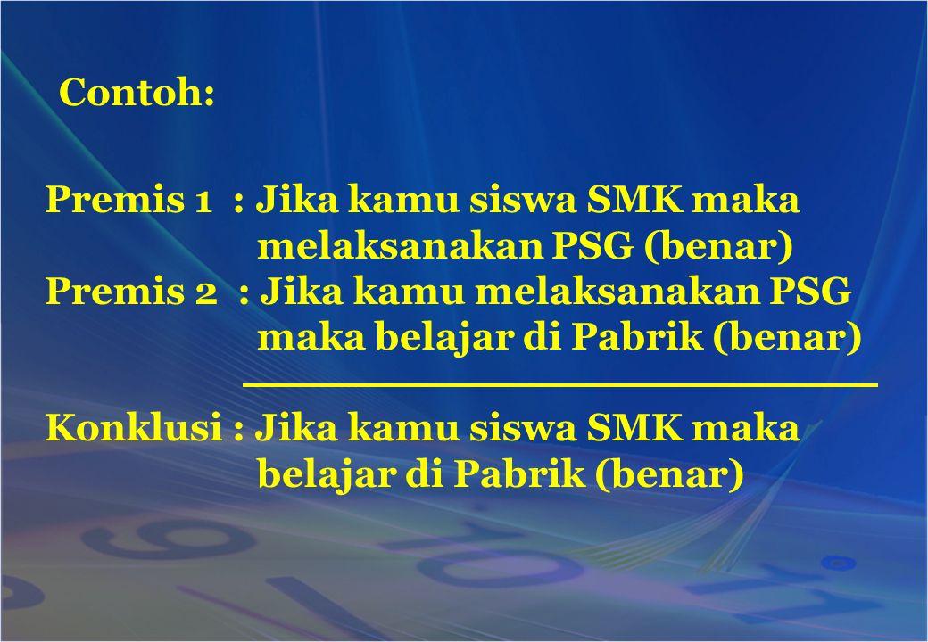 Contoh: Premis 1 : Jika kamu siswa SMK maka melaksanakan PSG (benar) Premis 2 : Jika kamu melaksanakan PSG maka belajar di Pabrik (benar) Konklusi : J