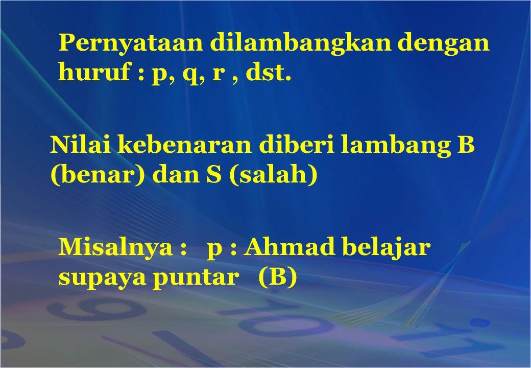 Pernyataan dilambangkan dengan huruf : p, q, r, dst. Nilai kebenaran diberi lambang B (benar) dan S (salah) Misalnya : p : Ahmad belajar supaya puntar