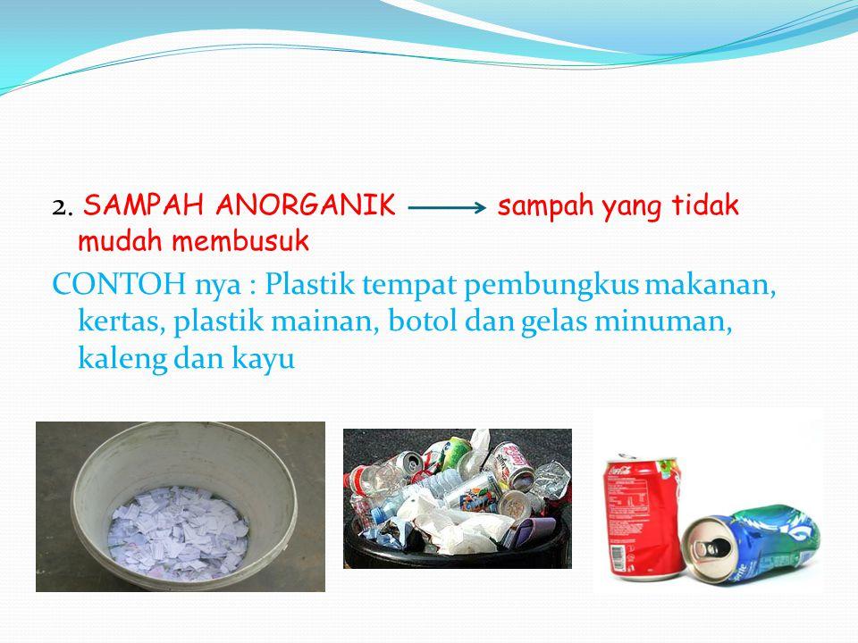 2. SAMPAH ANORGANIK sampah yang tidak mudah membusuk CONTOH nya : Plastik tempat pembungkus makanan, kertas, plastik mainan, botol dan gelas minuman,