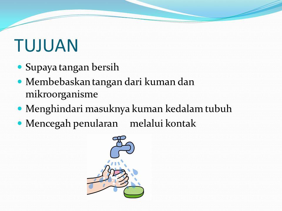 TUJUAN Supaya tangan bersih Membebaskan tangan dari kuman dan mikroorganisme Menghindari masuknya kuman kedalam tubuh Mencegah penularan melalui konta