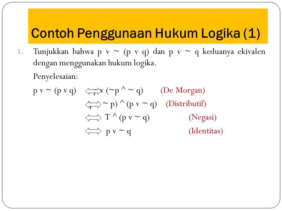 Contoh Penggunaan Hukum Logika (1) 1. Tunjukkan bahwa p v ~ (p v q) dan p v ~ q keduanya ekivalen dengan menggunakan hukum logika. Penyelesaian: p v ~