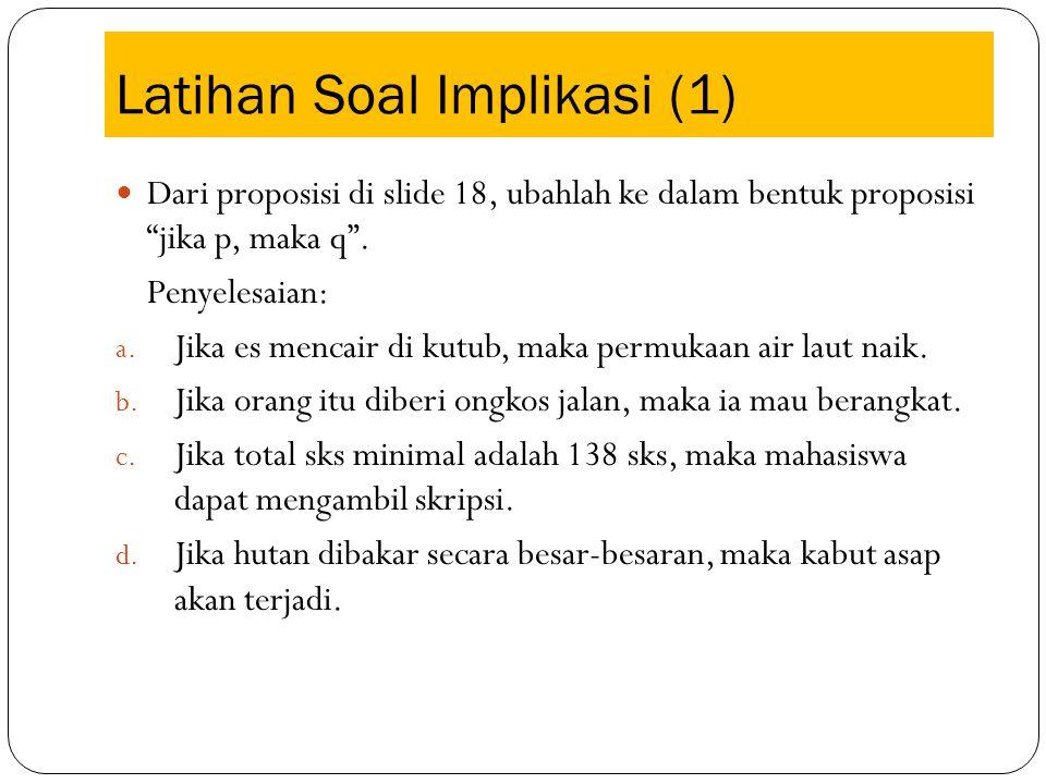 """Latihan Soal Implikasi (1) Dari proposisi di slide 18, ubahlah ke dalam bentuk proposisi """"jika p, maka q"""". Penyelesaian: a. Jika es mencair di kutub,"""