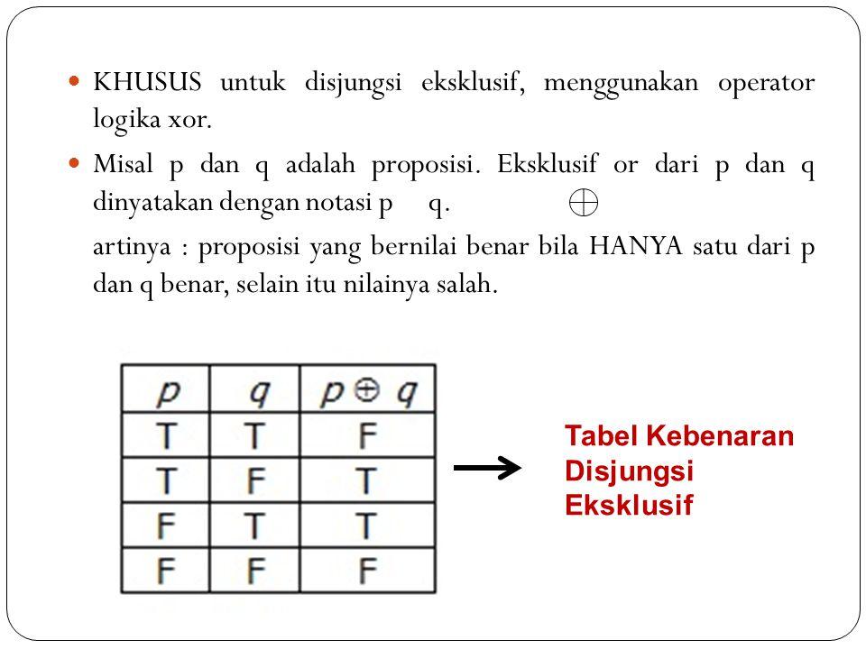 KHUSUS untuk disjungsi eksklusif, menggunakan operator logika xor. Misal p dan q adalah proposisi. Eksklusif or dari p dan q dinyatakan dengan notasi