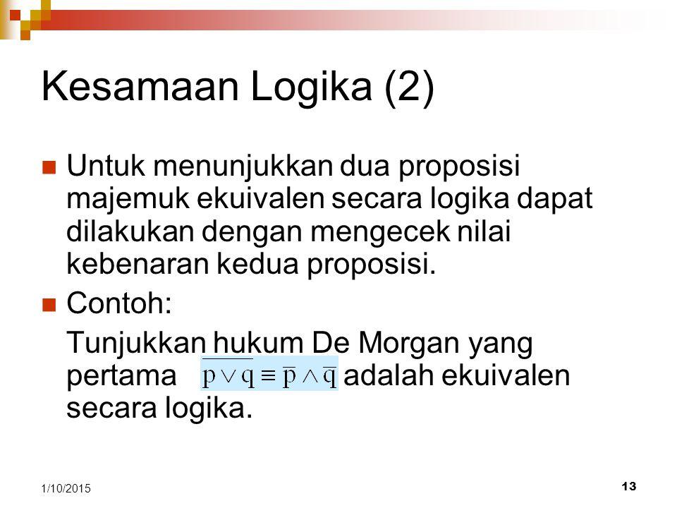 13 1/10/2015 Kesamaan Logika (2) Untuk menunjukkan dua proposisi majemuk ekuivalen secara logika dapat dilakukan dengan mengecek nilai kebenaran kedua proposisi.