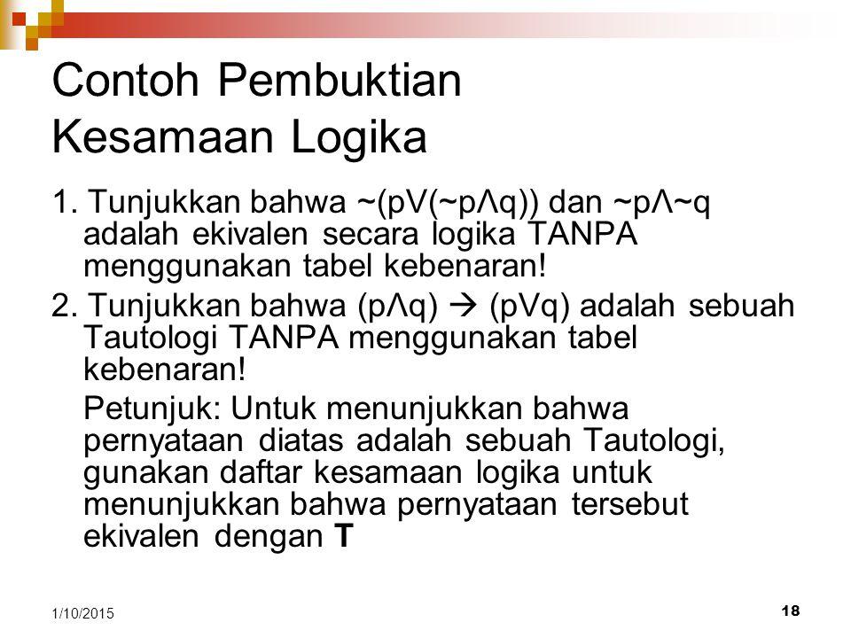 18 1/10/2015 Contoh Pembuktian Kesamaan Logika 1. Tunjukkan bahwa ~(pV(~pΛq)) dan ~pΛ~q adalah ekivalen secara logika TANPA menggunakan tabel kebenara