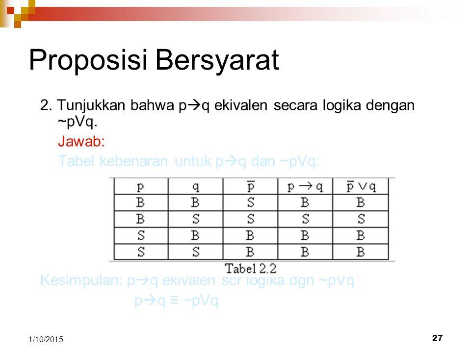 27 1/10/2015 Proposisi Bersyarat 2. Tunjukkan bahwa p  q ekivalen secara logika dengan ~pVq. Jawab: Tabel kebenaran untuk p  q dan ~pVq: Kesimpulan: