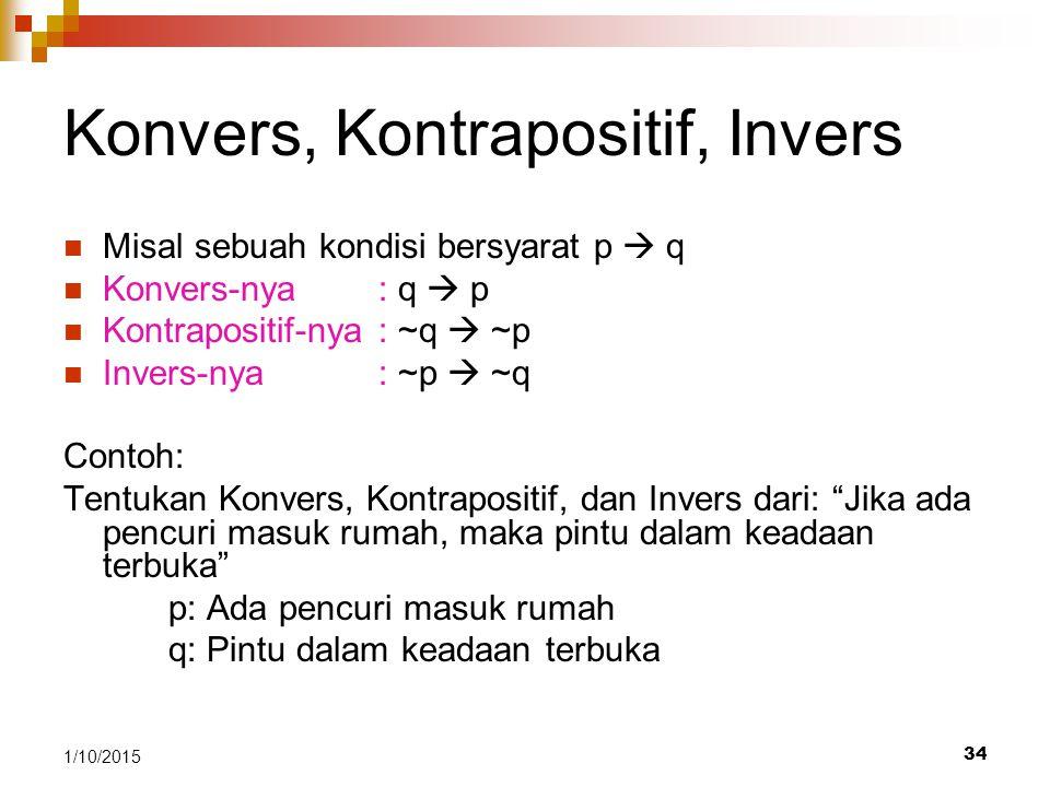 34 1/10/2015 Konvers, Kontrapositif, Invers Misal sebuah kondisi bersyarat p  q Konvers-nya : q  p Kontrapositif-nya: ~q  ~p Invers-nya: ~p  ~q Co