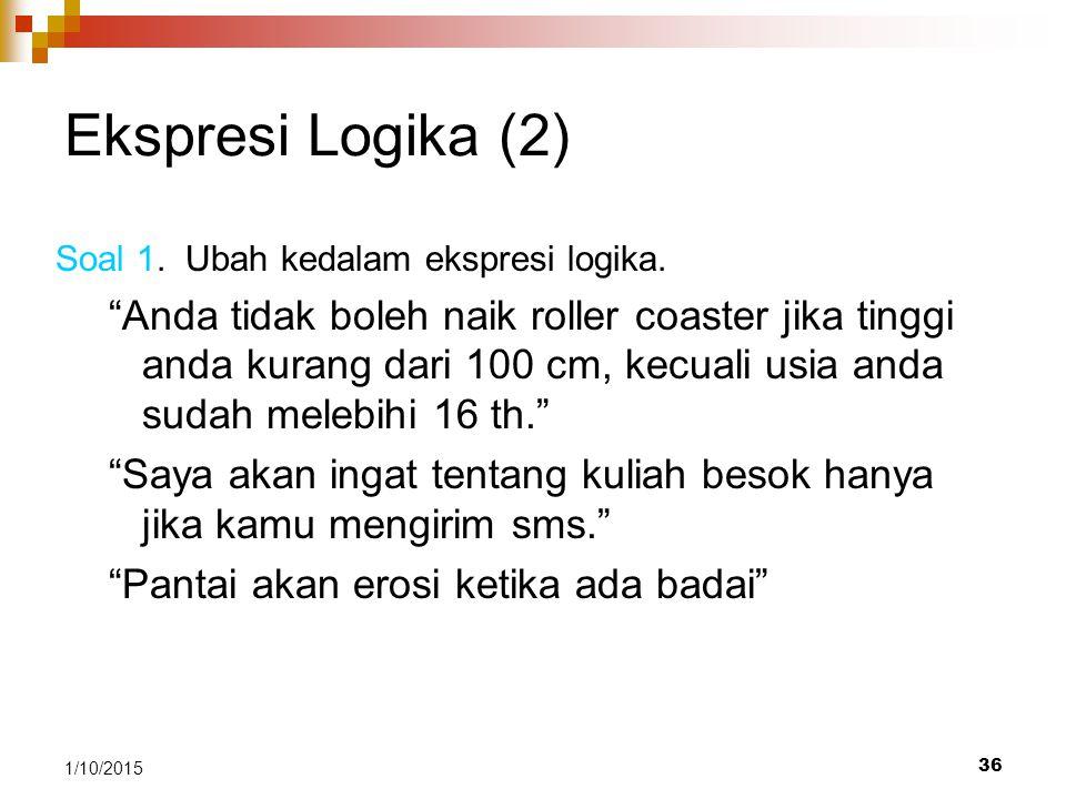 "36 1/10/2015 Ekspresi Logika (2) Soal 1. Ubah kedalam ekspresi logika. ""Anda tidak boleh naik roller coaster jika tinggi anda kurang dari 100 cm, kecu"