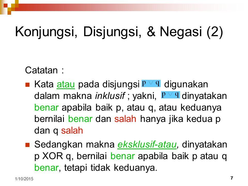 7 1/10/2015 Konjungsi, Disjungsi, & Negasi (2) Catatan : Kata atau pada disjungsi digunakan dalam makna inklusif ; yakni, dinyatakan benar apabila bai