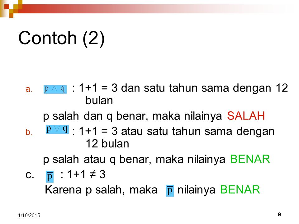 9 1/10/2015 Contoh (2) Jawab: a. : 1+1 = 3 dan satu tahun sama dengan 12 bulan p salah dan q benar, maka nilainya SALAH b. : 1+1 = 3 atau satu tahun s