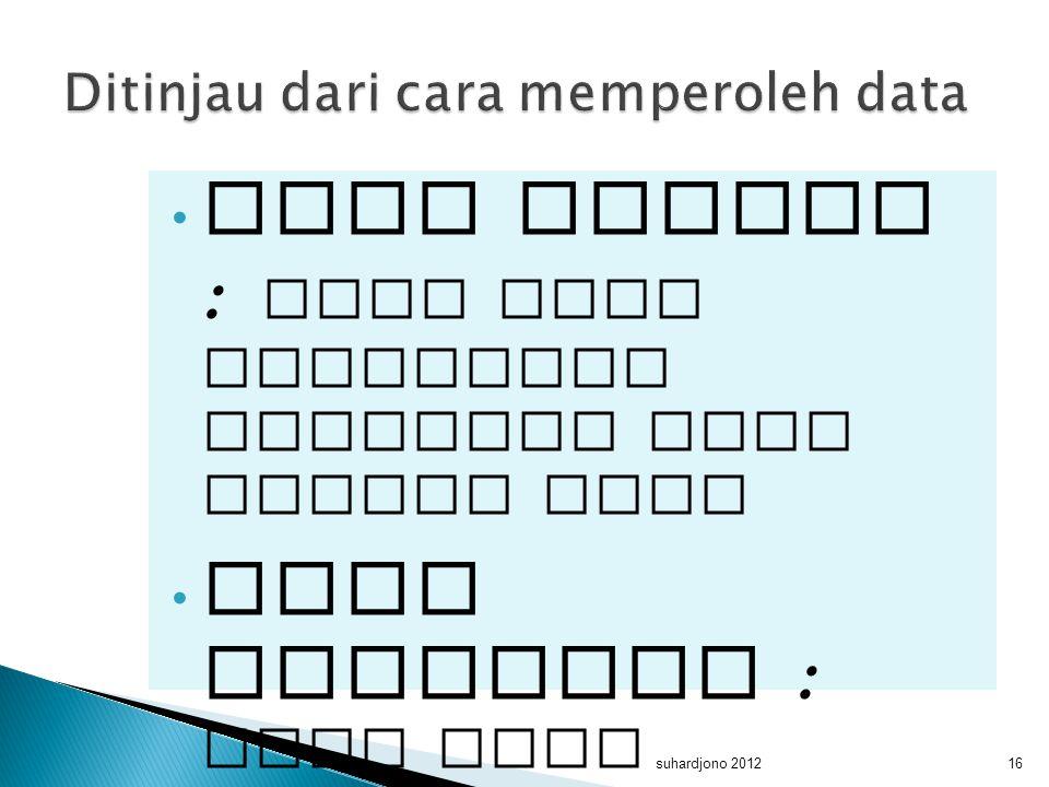 data primer : data yang diperoleh langsung dari sumber data data sekunder : data yang diperoleh dari sumber tidak langsung suhardjono 201216