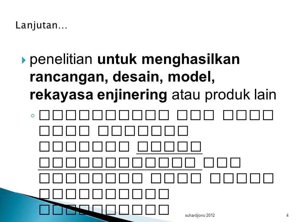  penelitian untuk menghasilkan rancangan, desain, model, rekayasa enjinering atau produk lain ◦ penelitian ini umum juga disebut sebagai studi pengem