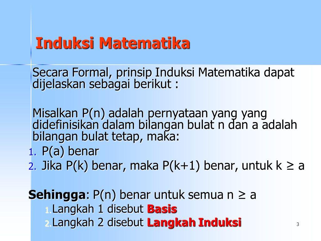 3 Secara Formal, prinsip Induksi Matematika dapat dijelaskan sebagai berikut : Misalkan P(n) adalah pernyataan yang yang didefinisikan dalam bilangan