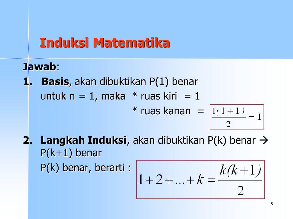 5 Jawab: 1. Basis, akan dibuktikan P(1) benar untuk n = 1, maka * ruas kiri = 1 * ruas kanan = * ruas kanan = 2.Langkah Induksi, akan dibuktikan P(k)