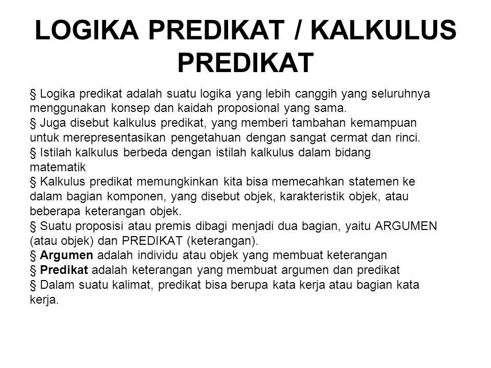 LOGIKA PREDIKAT / KALKULUS PREDIKAT § Logika predikat adalah suatu logika yang lebih canggih yang seluruhnya menggunakan konsep dan kaidah proposional