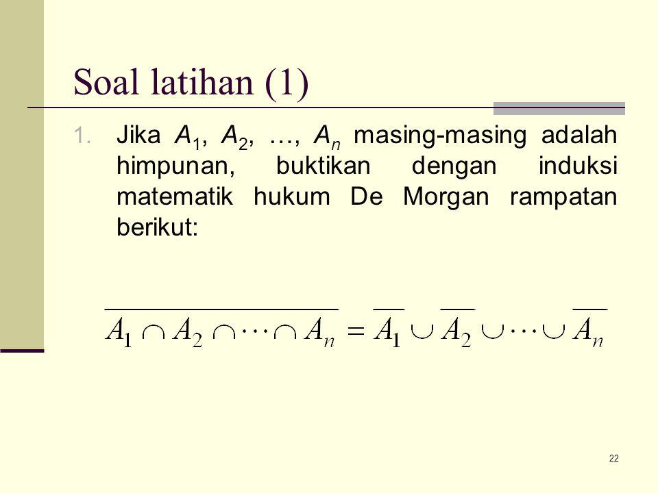 22 Soal latihan (1) 1. Jika A 1, A 2, …, A n masing-masing adalah himpunan, buktikan dengan induksi matematik hukum De Morgan rampatan berikut: