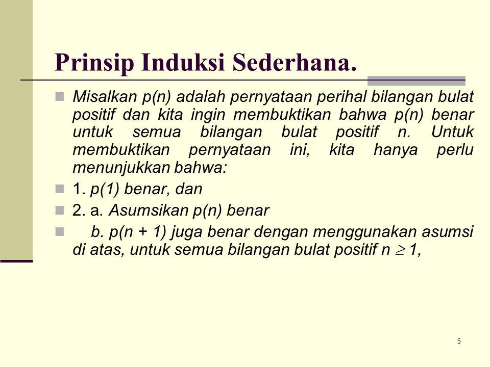 5 Prinsip Induksi Sederhana. Misalkan p(n) adalah pernyataan perihal bilangan bulat positif dan kita ingin membuktikan bahwa p(n) benar untuk semua bi